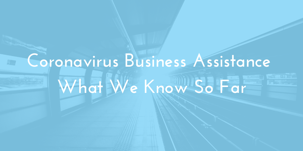 Coronavirus Business Assistance – What We Know So Far.